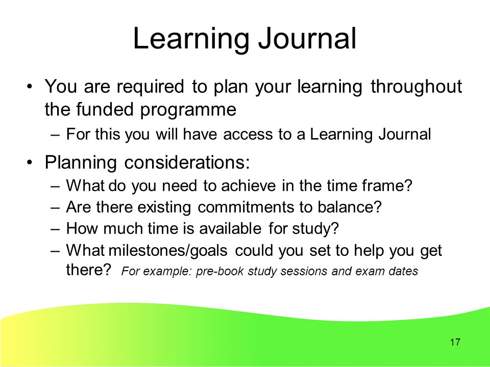 17 Learning Journal You are required to plan your learning throughout the funded programme –For this you will have access to a Learning Journal Planning considerations: –What do you need to achieve in the time frame.