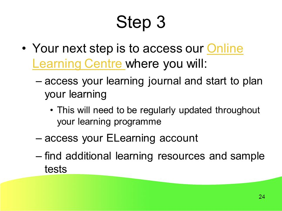 24 Step 3 Your next step is to access our Online Learning Centre where you will:Online Learning Centre –access your learning journal and start to plan your learning This will need to be regularly updated throughout your learning programme –access your ELearning account –find additional learning resources and sample tests