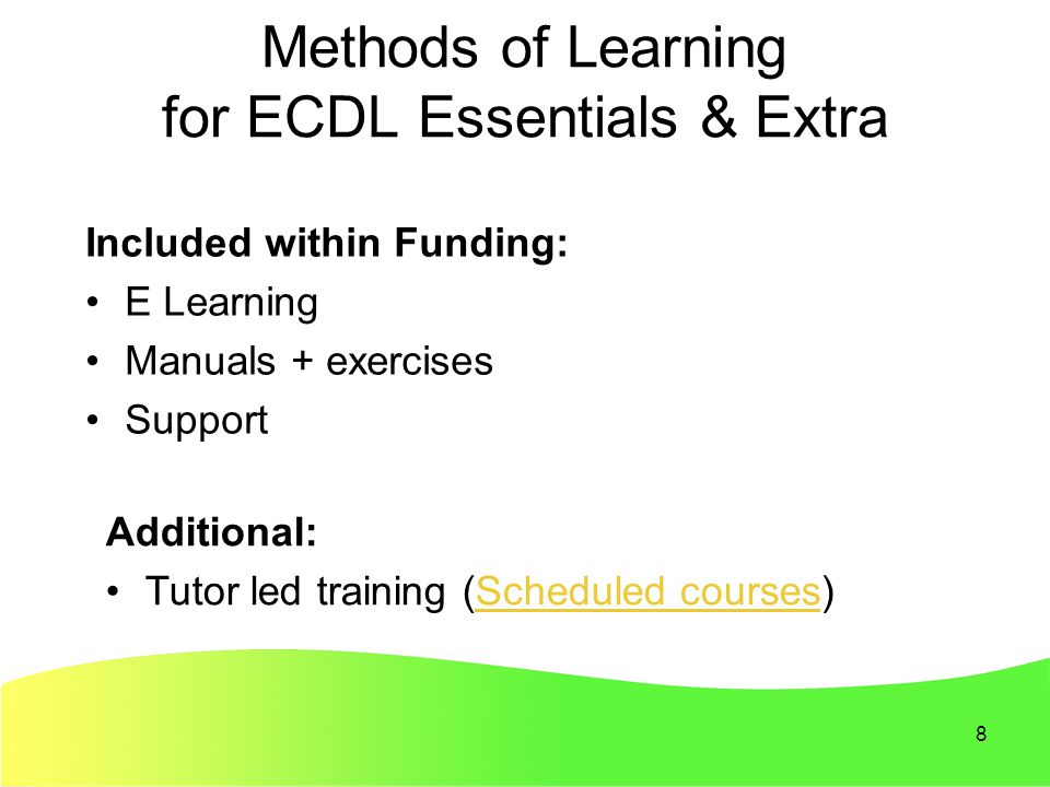 8 Methods of Learning for ECDL Essentials & Extra Included within Funding: E Learning Manuals + exercises Support Additional: Tutor led training (Scheduled courses)Scheduled courses