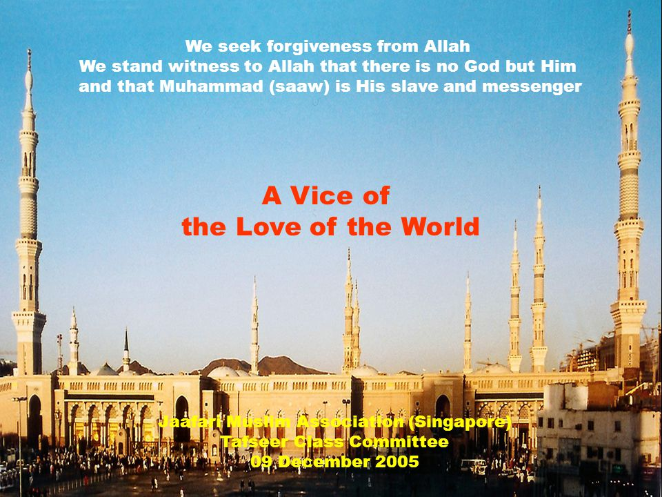 Jaafari Muslim Association (Singapore) Tafseer Class Committee 09 December 2005 We seek forgiveness from Allah We stand witness to Allah that there is no God but Him and that Muhammad (saaw) is His slave and messenger A Vice of the Love of the World