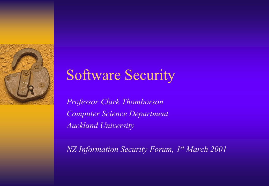 Software Security Professor Clark Thomborson Computer Science Department Auckland University NZ Information Security Forum, 1 st March 2001