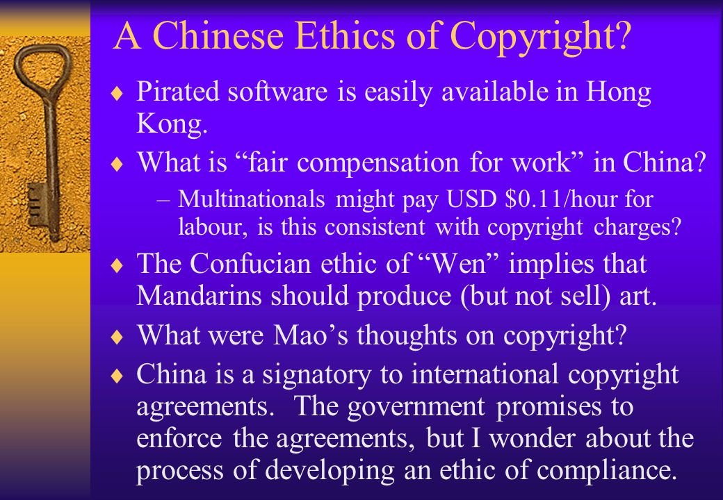 A Chinese Ethics of Copyright? Pirated software is easily available in Hong Kong. What is fair compensation for work in China? –Multinationals might p