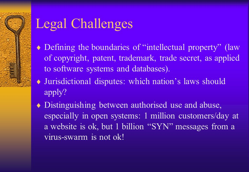 Legal Challenges Defining the boundaries of intellectual property (law of copyright, patent, trademark, trade secret, as applied to software systems and databases).