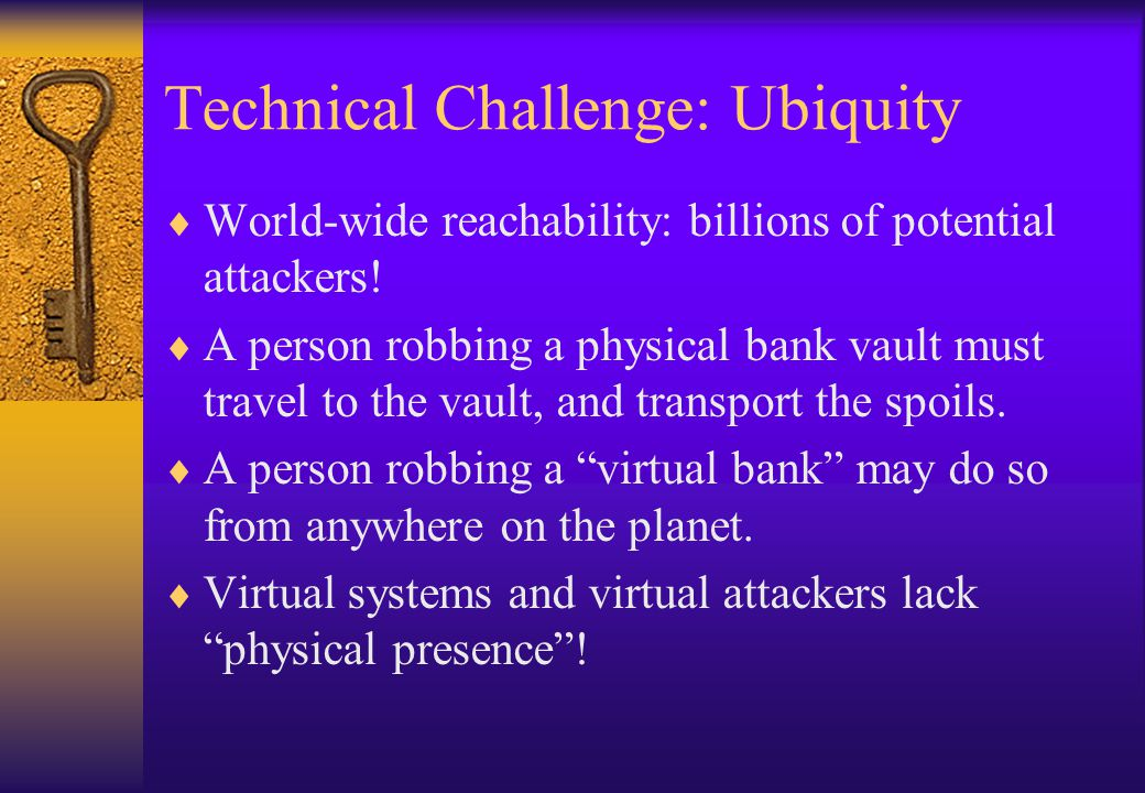 Technical Challenge: Ubiquity World-wide reachability: billions of potential attackers! A person robbing a physical bank vault must travel to the vaul
