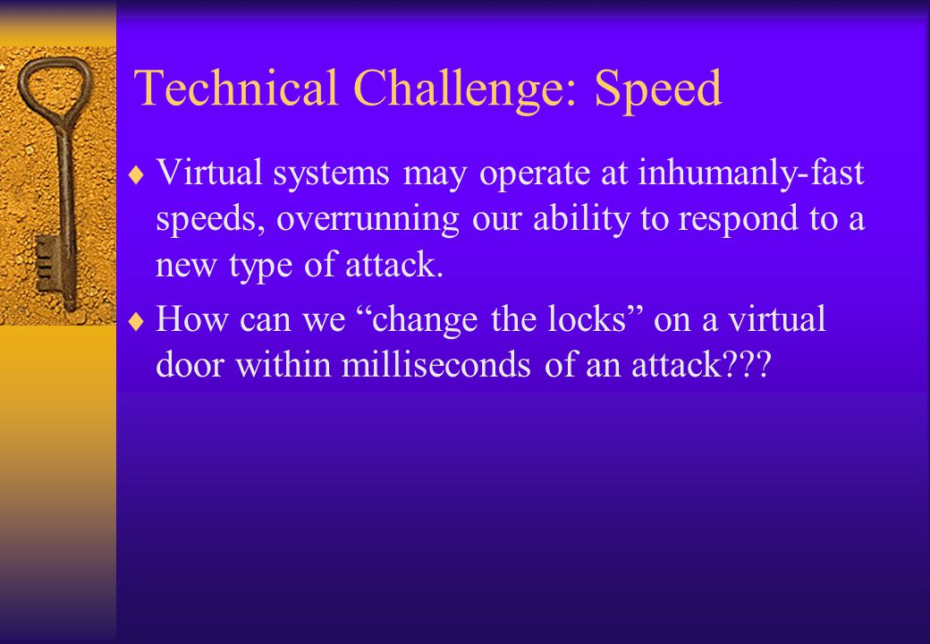 Technical Challenge: Speed Virtual systems may operate at inhumanly-fast speeds, overrunning our ability to respond to a new type of attack.