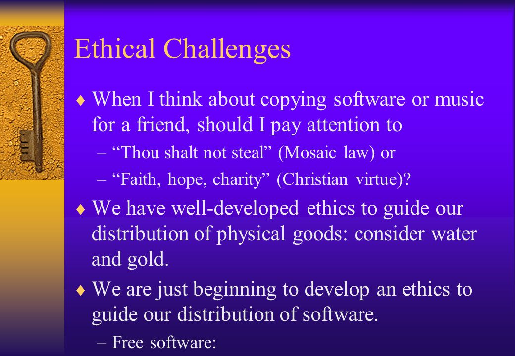 Ethical Challenges When I think about copying software or music for a friend, should I pay attention to –Thou shalt not steal (Mosaic law) or –Faith,