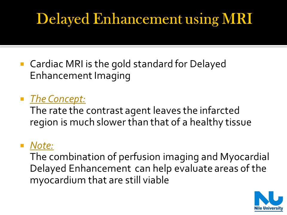 Cardiac MRI is the gold standard for Delayed Enhancement Imaging The Concept: The rate the contrast agent leaves the infarcted region is much slower than that of a healthy tissue Note: The combination of perfusion imaging and Myocardial Delayed Enhancement can help evaluate areas of the myocardium that are still viable 3