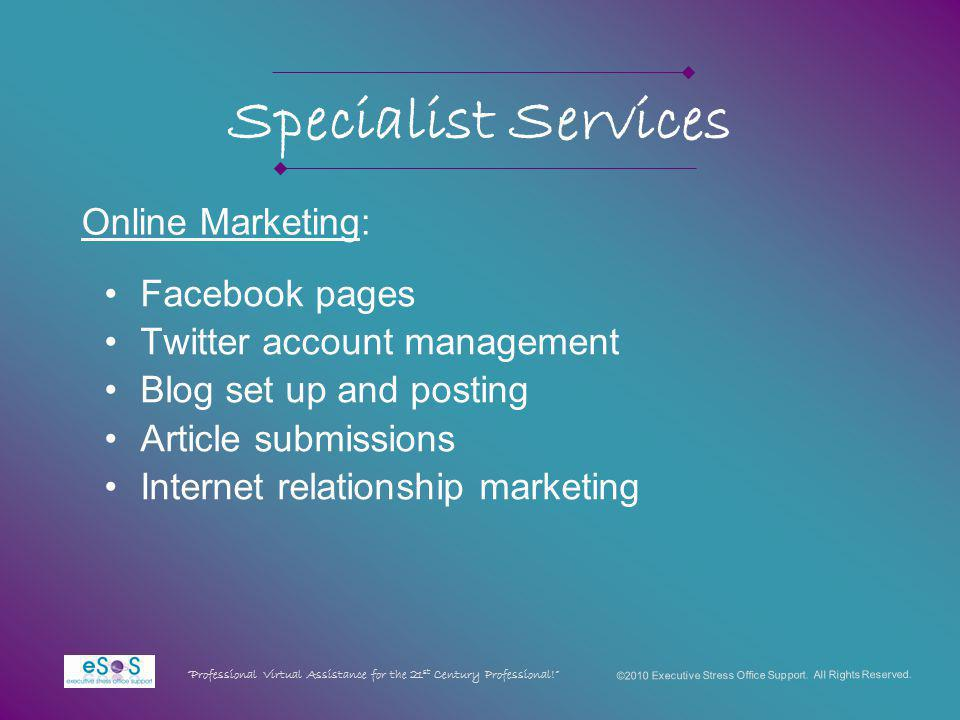 Specialist Services Facebook pages Twitter account management Blog set up and posting Article submissions Internet relationship marketing ©2010 Executive Stress Office Support.
