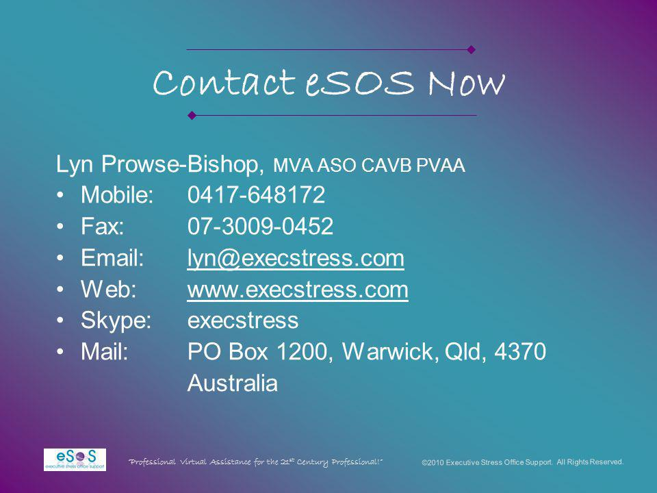 Contact eSOS Now Lyn Prowse-Bishop, MVA ASO CAVB PVAA Mobile:0417-648172 Fax:07-3009-0452 Email:lyn@execstress.com Web:www.execstress.com Skype:execstress Mail:PO Box 1200, Warwick, Qld, 4370 Australia ©2010 Executive Stress Office Support.