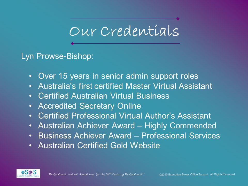 Our Credentials Over 15 years in senior admin support roles Australias first certified Master Virtual Assistant Certified Australian Virtual Business Accredited Secretary Online Certified Professional Virtual Authors Assistant Australian Achiever Award – Highly Commended Business Achiever Award – Professional Services Australian Certified Gold Website ©2010 Executive Stress Office Support.