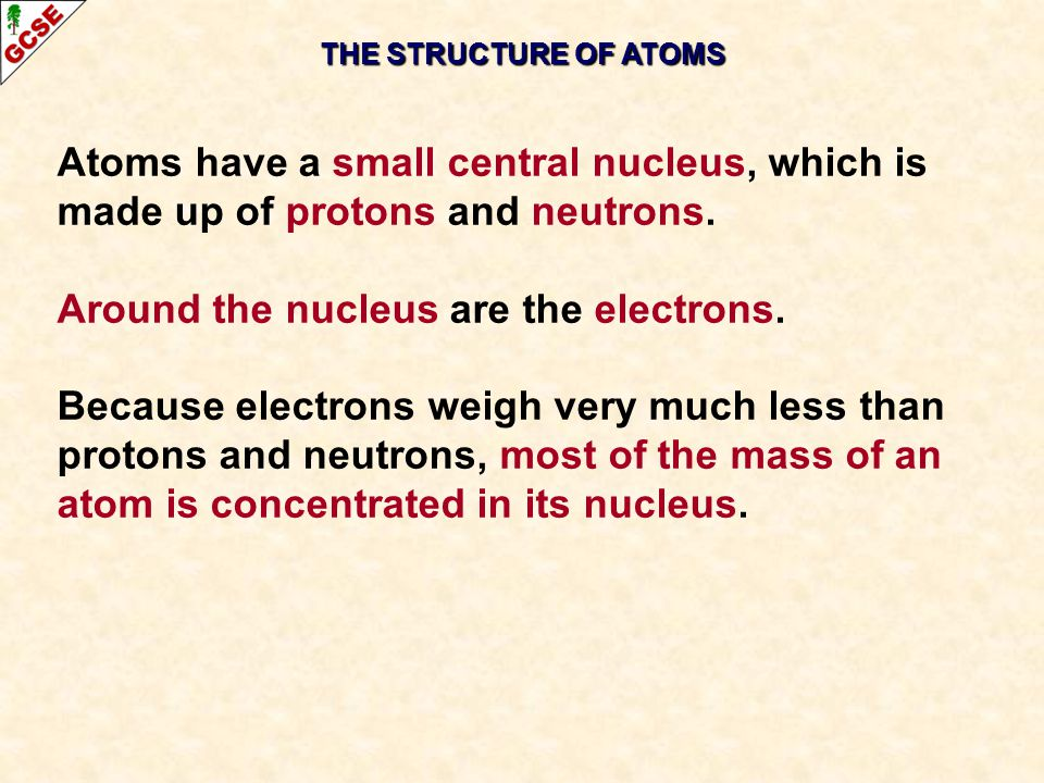 THE STRUCTURE OF ATOMS Atoms have a small central nucleus, which is made up of protons and neutrons. Around the nucleus are the electrons. Because ele