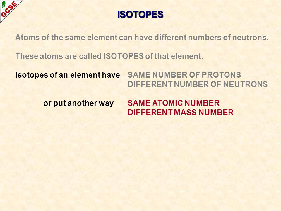 ISOTOPES Atoms of the same element can have different numbers of neutrons. These atoms are called ISOTOPES of that element. Isotopes of an element hav