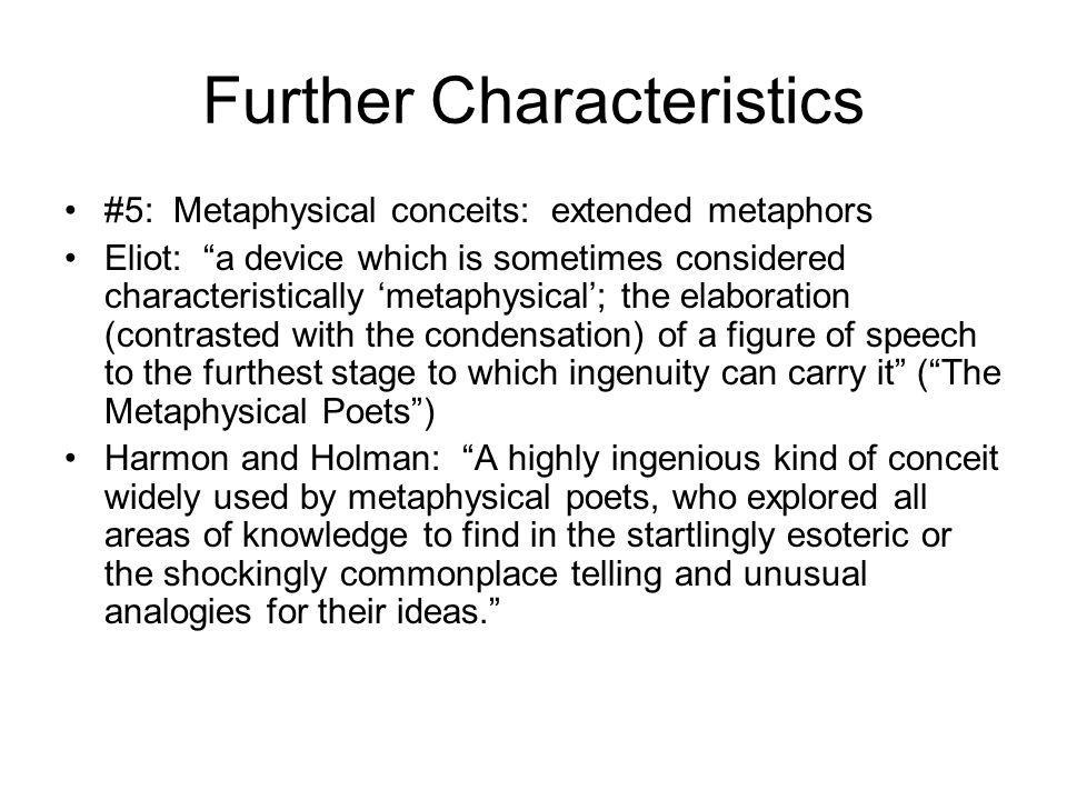 Further Characteristics #5: Metaphysical conceits: extended metaphors Eliot: a device which is sometimes considered characteristically metaphysical; the elaboration (contrasted with the condensation) of a figure of speech to the furthest stage to which ingenuity can carry it (The Metaphysical Poets) Harmon and Holman: A highly ingenious kind of conceit widely used by metaphysical poets, who explored all areas of knowledge to find in the startlingly esoteric or the shockingly commonplace telling and unusual analogies for their ideas.
