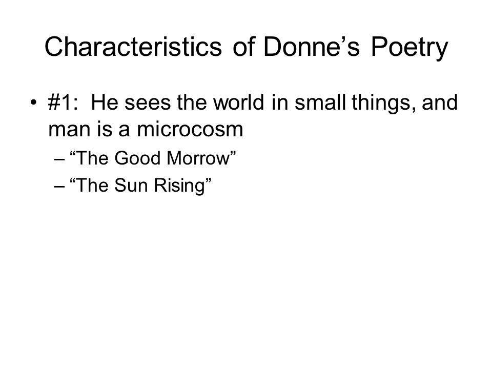 Characteristics of Donnes Poetry #1: He sees the world in small things, and man is a microcosm –The Good Morrow –The Sun Rising