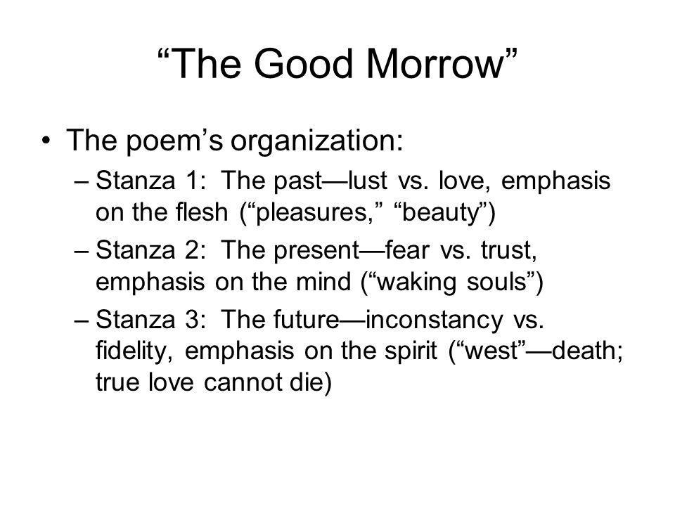 The Good Morrow The poems organization: –Stanza 1: The pastlust vs.
