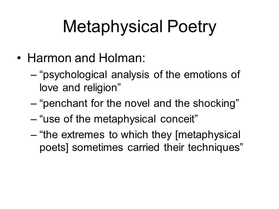 Metaphysical Poetry Harmon and Holman: –psychological analysis of the emotions of love and religion –penchant for the novel and the shocking –use of the metaphysical conceit –the extremes to which they [metaphysical poets] sometimes carried their techniques