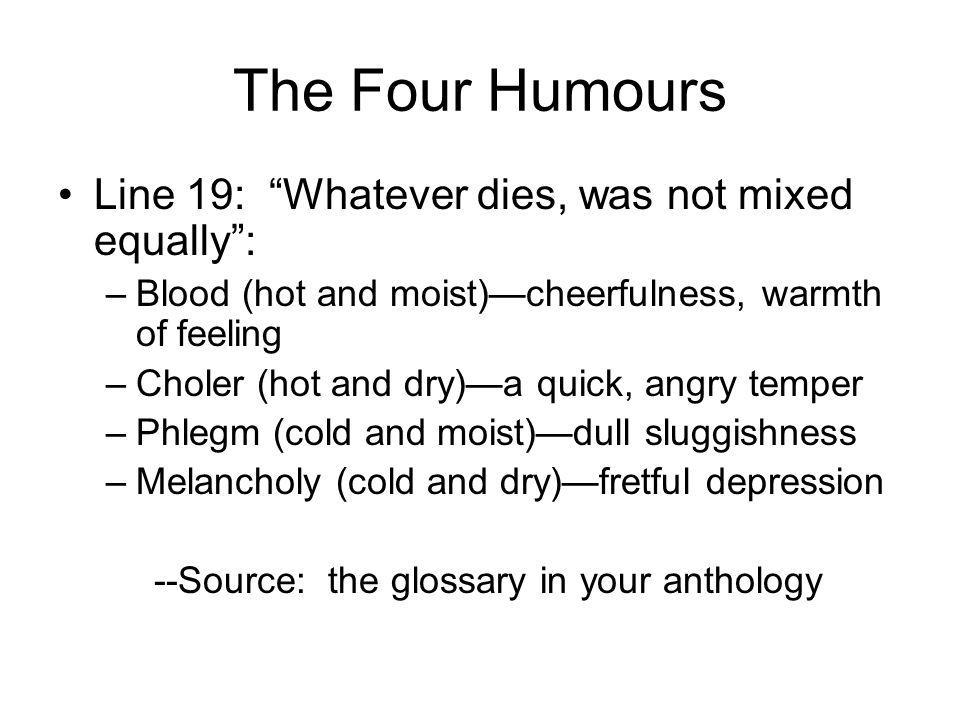 The Four Humours Line 19: Whatever dies, was not mixed equally: –Blood (hot and moist)cheerfulness, warmth of feeling –Choler (hot and dry)a quick, angry temper –Phlegm (cold and moist)dull sluggishness –Melancholy (cold and dry)fretful depression --Source: the glossary in your anthology