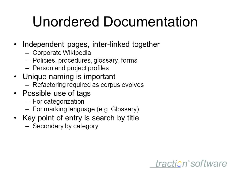 Unordered Documentation Independent pages, inter-linked together –Corporate Wikipedia –Policies, procedures, glossary, forms –Person and project profiles Unique naming is important –Refactoring required as corpus evolves Possible use of tags –For categorization –For marking language (e.g.