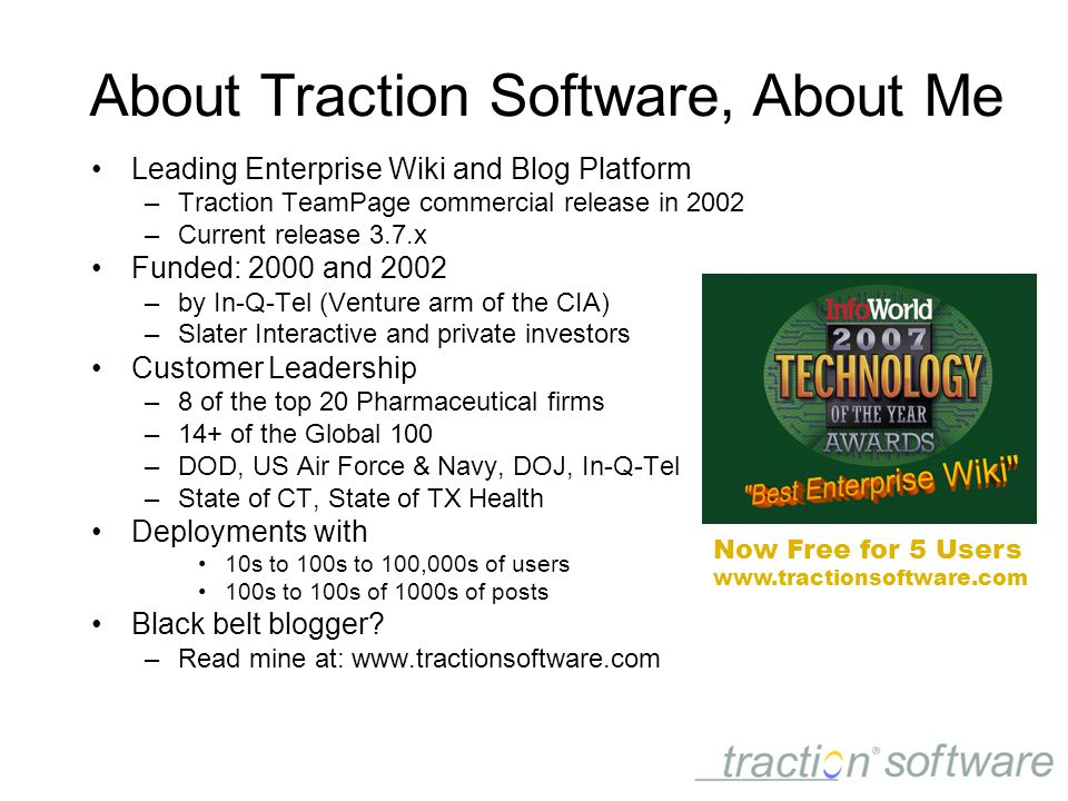 Leading Enterprise Wiki and Blog Platform –Traction TeamPage commercial release in 2002 –Current release 3.7.x Funded: 2000 and 2002 –by In-Q-Tel (Venture arm of the CIA) –Slater Interactive and private investors Customer Leadership –8 of the top 20 Pharmaceutical firms –14+ of the Global 100 –DOD, US Air Force & Navy, DOJ, In-Q-Tel –State of CT, State of TX Health Deployments with 10s to 100s to 100,000s of users 100s to 100s of 1000s of posts Black belt blogger.