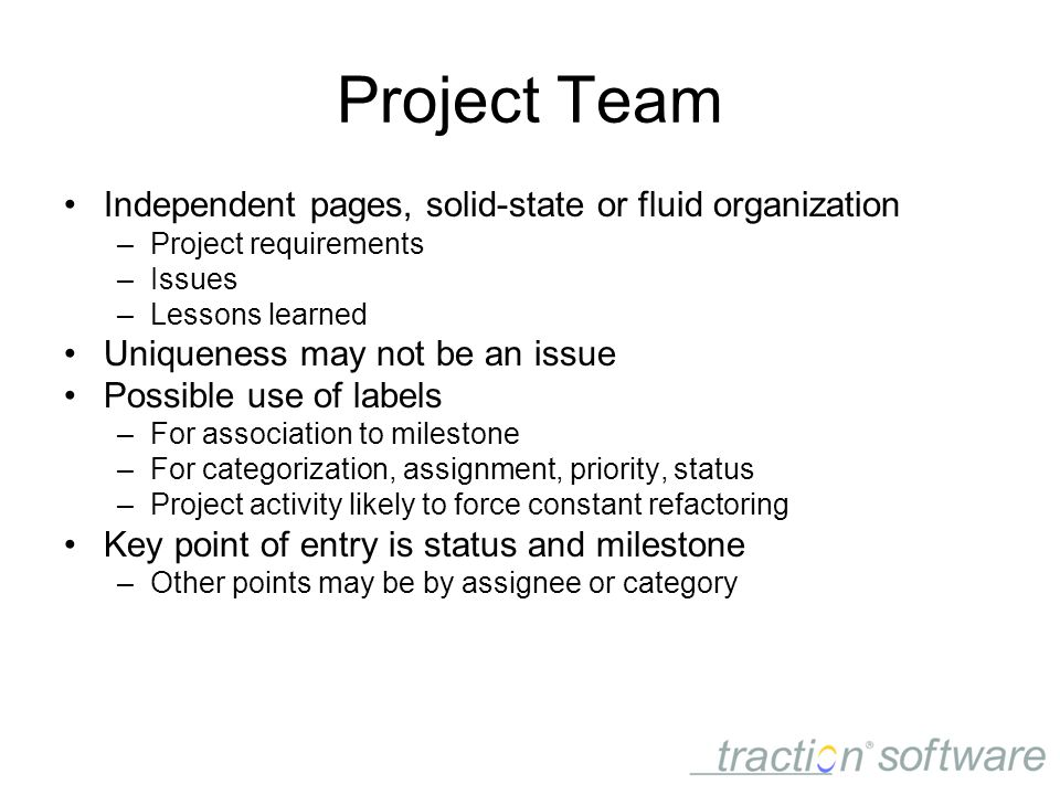 Project Team Independent pages, solid-state or fluid organization –Project requirements –Issues –Lessons learned Uniqueness may not be an issue Possible use of labels –For association to milestone –For categorization, assignment, priority, status –Project activity likely to force constant refactoring Key point of entry is status and milestone –Other points may be by assignee or category