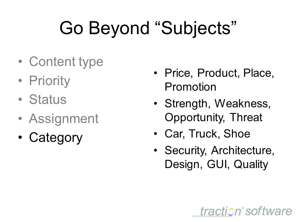 Go Beyond Subjects Content type Priority Status Assignment Category Price, Product, Place, Promotion Strength, Weakness, Opportunity, Threat Car, Truck, Shoe Security, Architecture, Design, GUI, Quality