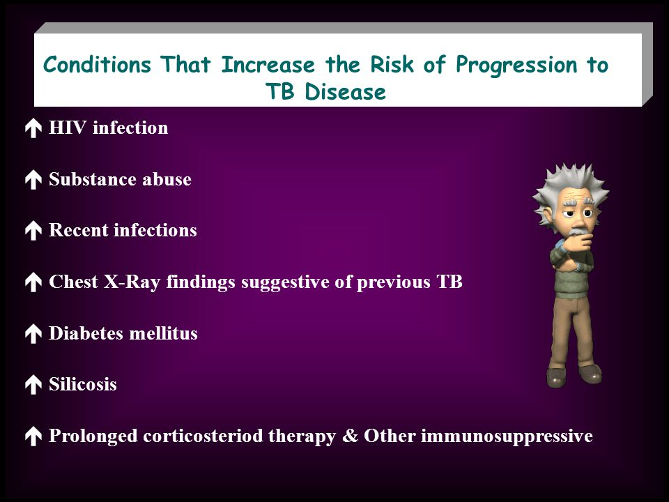 Conditions That Increase the Risk of Progression to TB Disease HIV infection Substance abuse Recent infections Chest X-Ray findings suggestive of previous TB Diabetes mellitus Silicosis Prolonged corticosteriod therapy & Other immunosuppressive