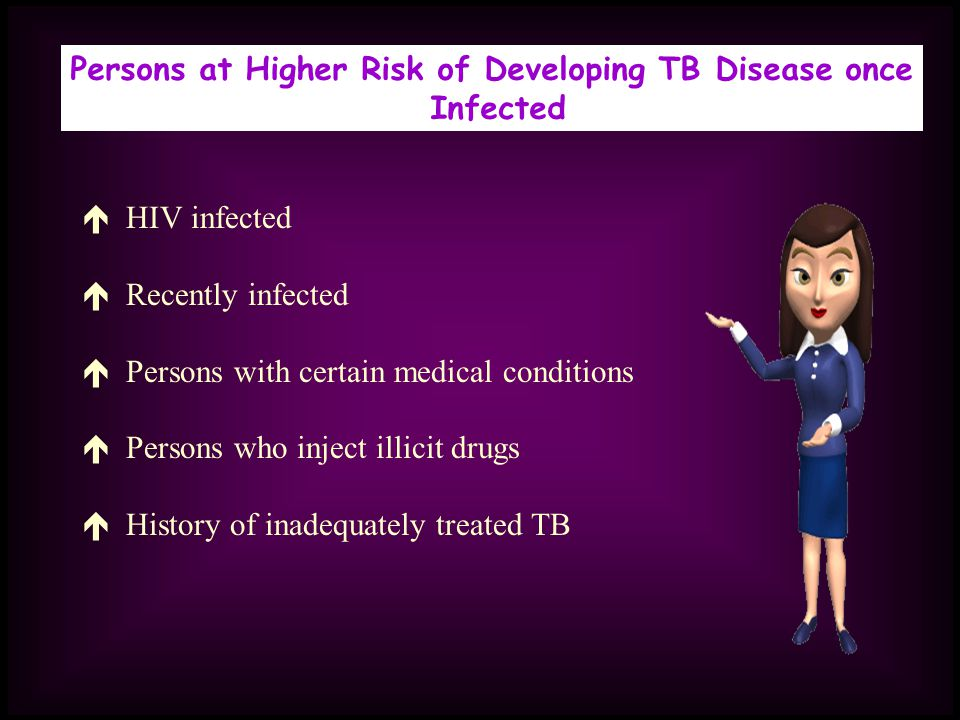 Persons at Higher Risk of Developing TB Disease once Infected HIV infected Recently infected Persons with certain medical conditions Persons who inject illicit drugs History of inadequately treated TB