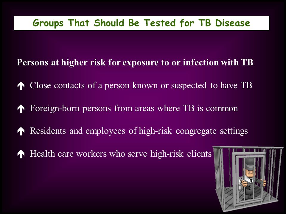 Groups That Should Be Tested for TB Disease Persons at higher risk for exposure to or infection with TB Close contacts of a person known or suspected
