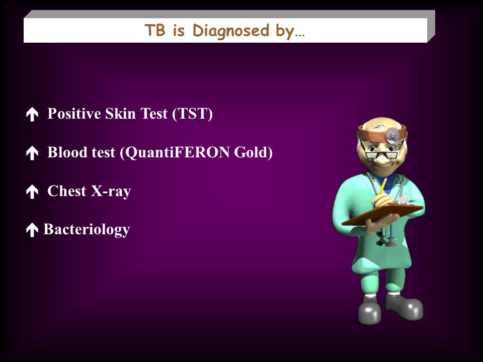 TB is Diagnosed by… Positive Skin Test (TST) Blood test (QuantiFERON Gold) Chest X-ray Bacteriology