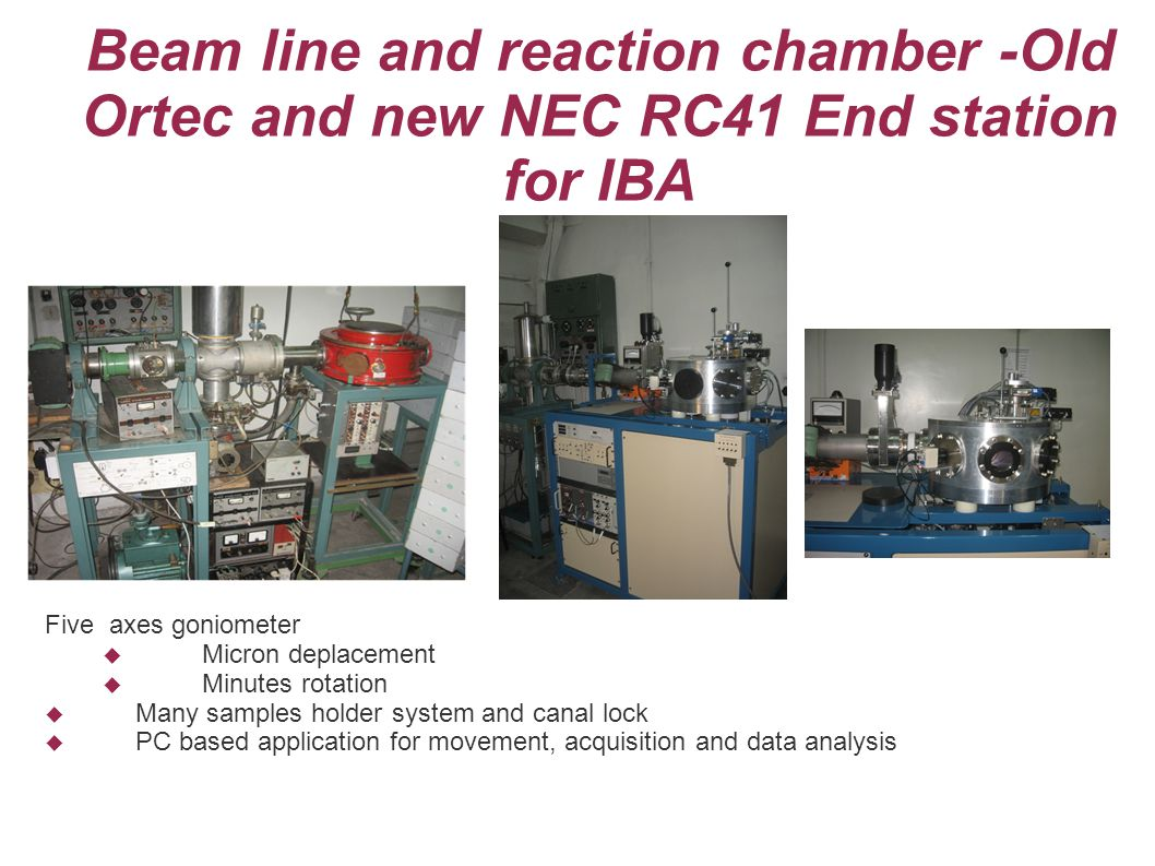 Beam line and reaction chamber -Old Ortec and new NEC RC41 End station for IBA Five axes goniometer Micron deplacement Minutes rotation Many samples holder system and canal lock PC based application for movement, acquisition and data analysis