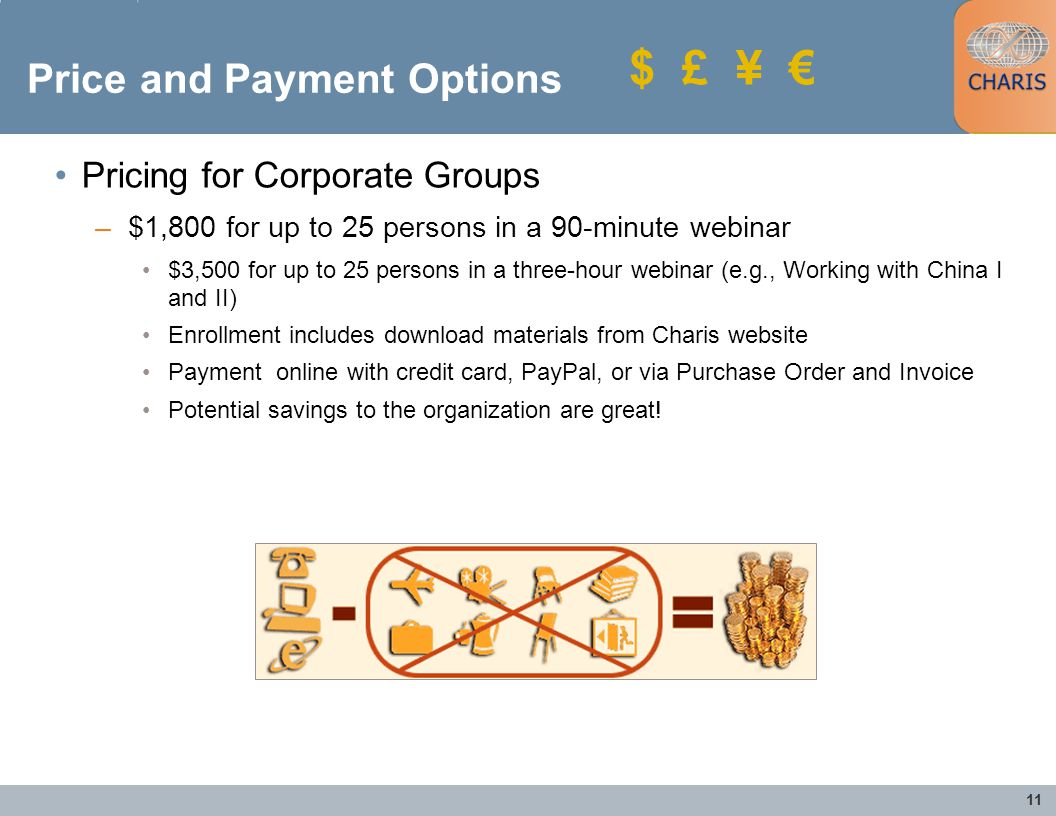 11 $ £ ¥ Price and Payment Options Pricing for Corporate Groups –$1,800 for up to 25 persons in a 90-minute webinar $3,500 for up to 25 persons in a three-hour webinar (e.g., Working with China I and II) Enrollment includes download materials from Charis website Payment online with credit card, PayPal, or via Purchase Order and Invoice Potential savings to the organization are great!