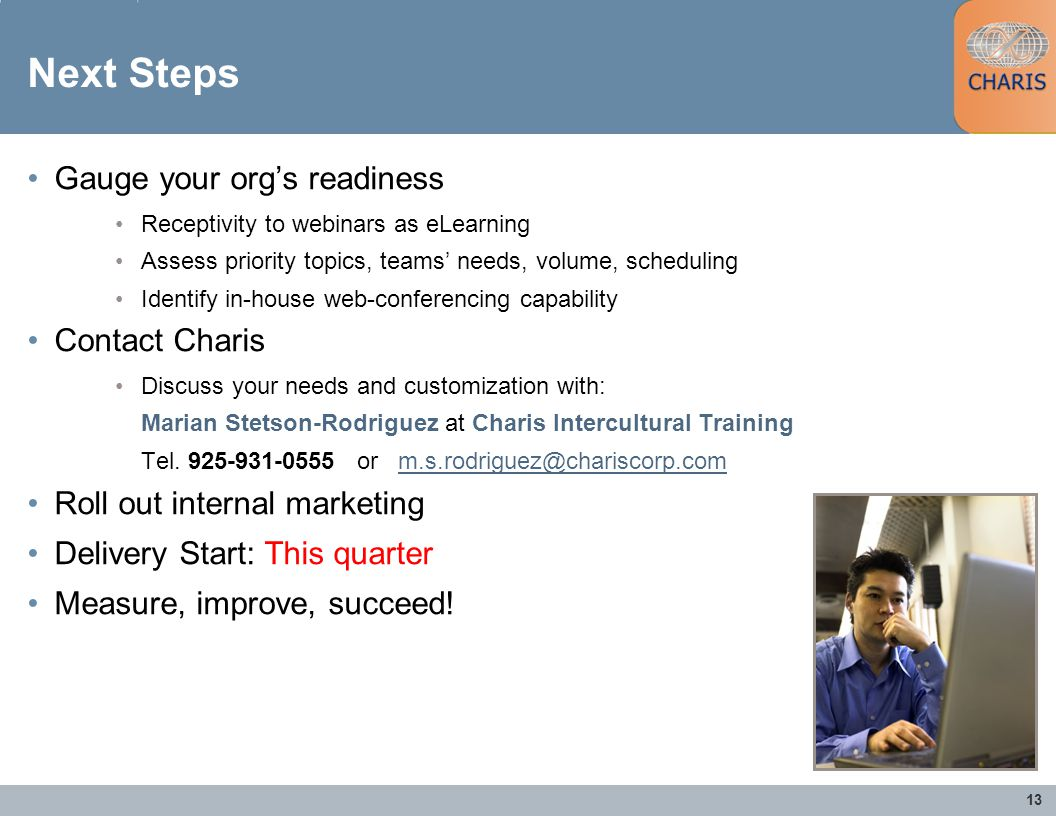 13 Next Steps Gauge your orgs readiness Receptivity to webinars as eLearning Assess priority topics, teams needs, volume, scheduling Identify in-house web-conferencing capability Contact Charis Discuss your needs and customization with: Marian Stetson-Rodriguez at Charis Intercultural Training Tel.