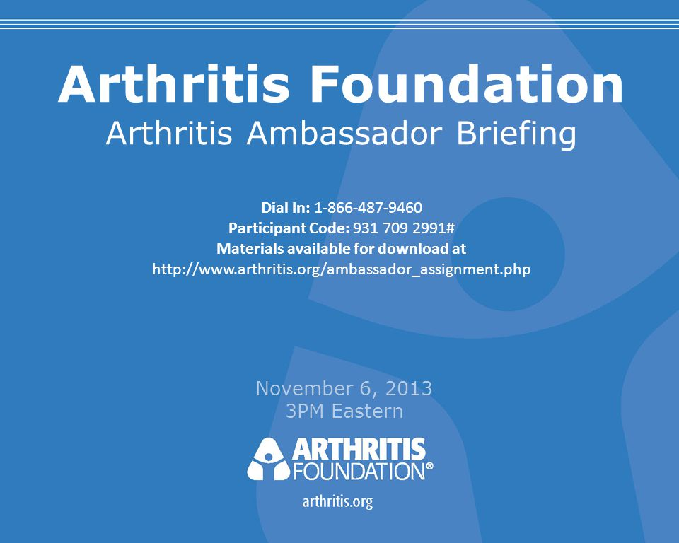 Arthritis Foundation Arthritis Ambassador Briefing November 6, 2013 3PM Eastern Dial In: 1-866-487-9460 Participant Code: 931 709 2991# Materials available for download at http://www.arthritis.org/ambassador_assignment.php