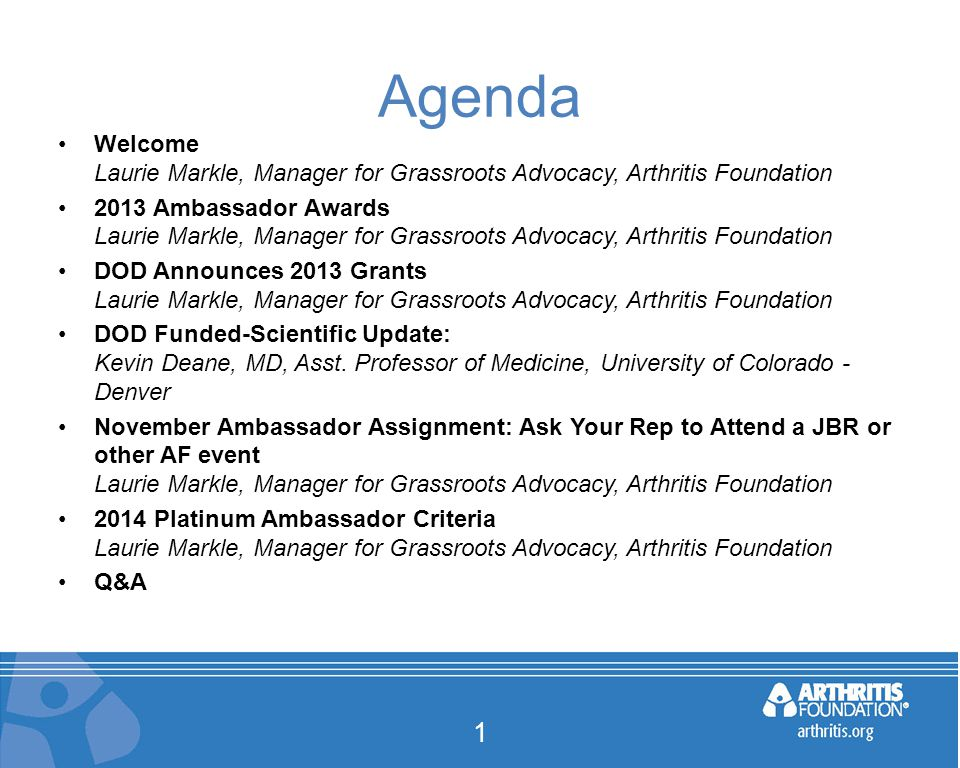 Agenda Welcome Laurie Markle, Manager for Grassroots Advocacy, Arthritis Foundation 2013 Ambassador Awards Laurie Markle, Manager for Grassroots Advocacy, Arthritis Foundation DOD Announces 2013 Grants Laurie Markle, Manager for Grassroots Advocacy, Arthritis Foundation DOD Funded-Scientific Update: Kevin Deane, MD, Asst.