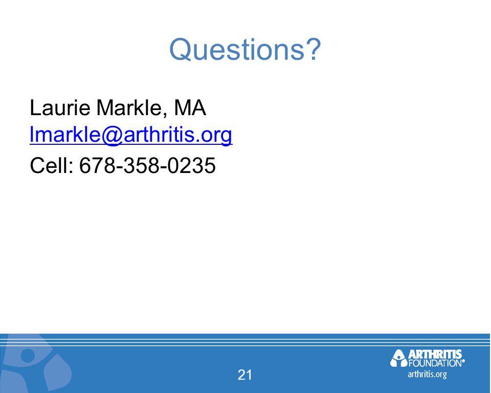 Questions Laurie Markle, MA lmarkle@arthritis.org lmarkle@arthritis.org Cell: 678-358-0235 21