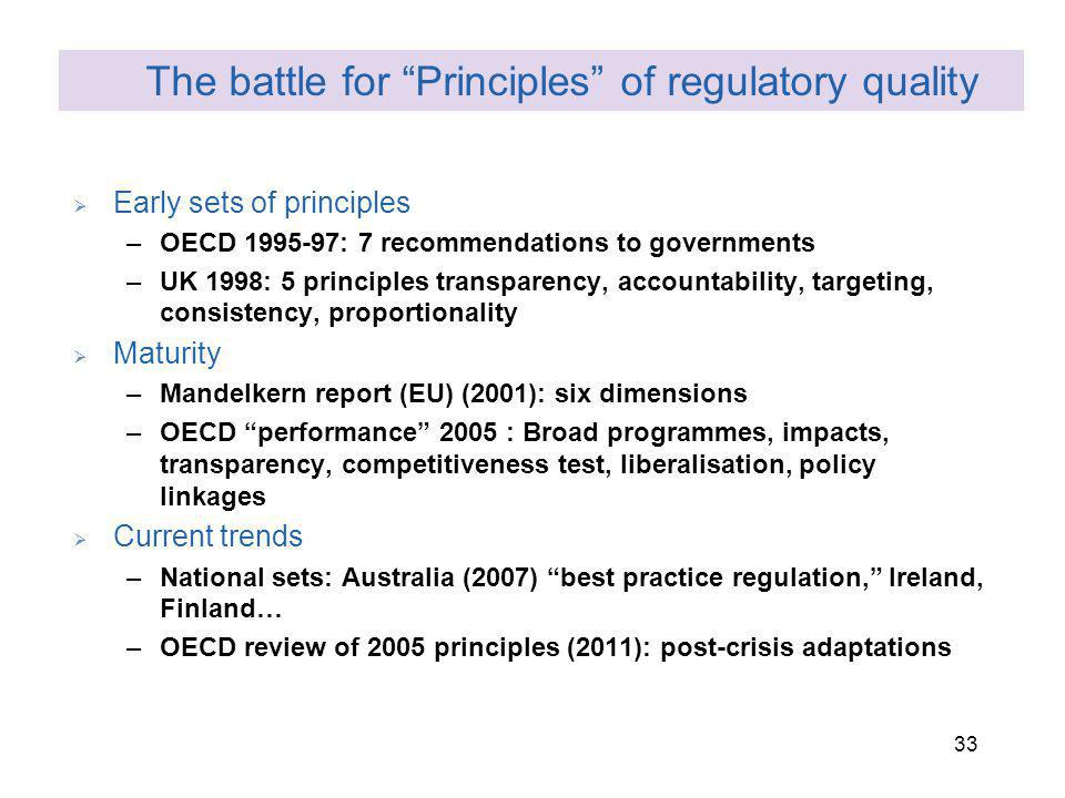 33 Early sets of principles –OECD 1995-97: 7 recommendations to governments –UK 1998: 5 principles transparency, accountability, targeting, consistency, proportionality Maturity –Mandelkern report (EU) (2001): six dimensions –OECD performance 2005 : Broad programmes, impacts, transparency, competitiveness test, liberalisation, policy linkages Current trends –National sets: Australia (2007) best practice regulation, Ireland, Finland… –OECD review of 2005 principles (2011): post-crisis adaptations The battle for Principles of regulatory quality