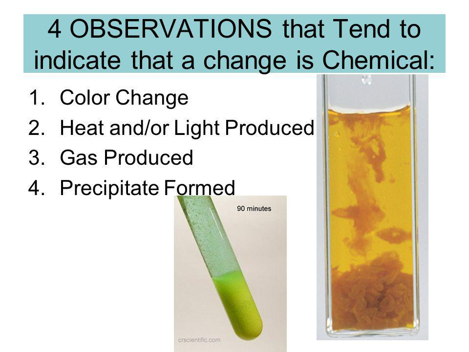 4 OBSERVATIONS that Tend to indicate that a change is Chemical: 1.Color Change 2.Heat and/or Light Produced 3.Gas Produced 4.Precipitate Formed