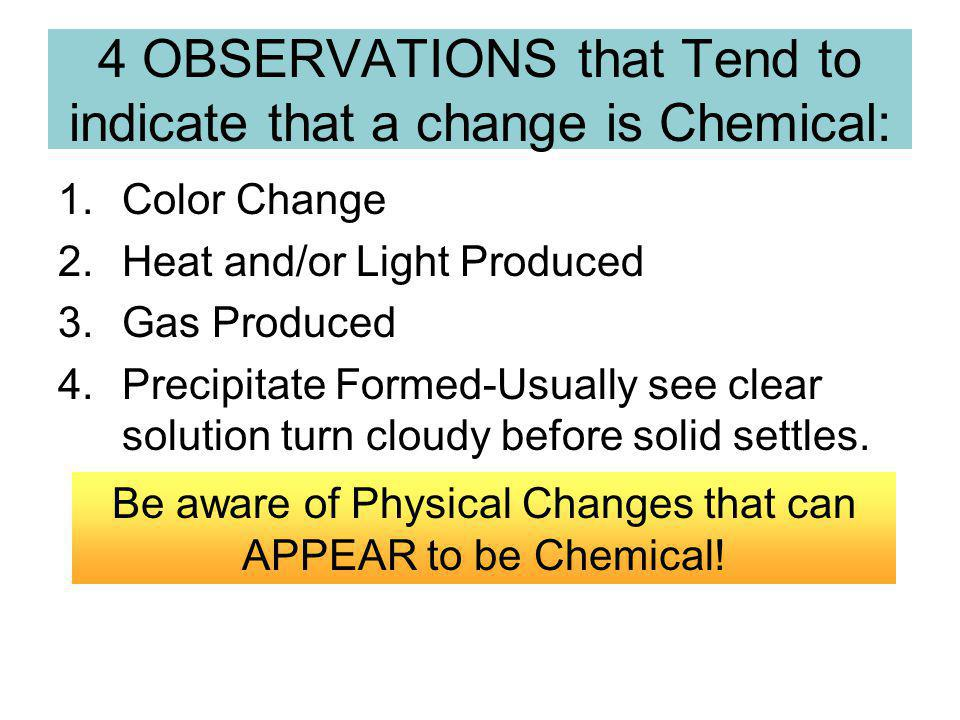4 OBSERVATIONS that Tend to indicate that a change is Chemical: 1.Color Change 2.Heat and/or Light Produced 3.Gas Produced 4.Precipitate Formed-Usually see clear solution turn cloudy before solid settles.