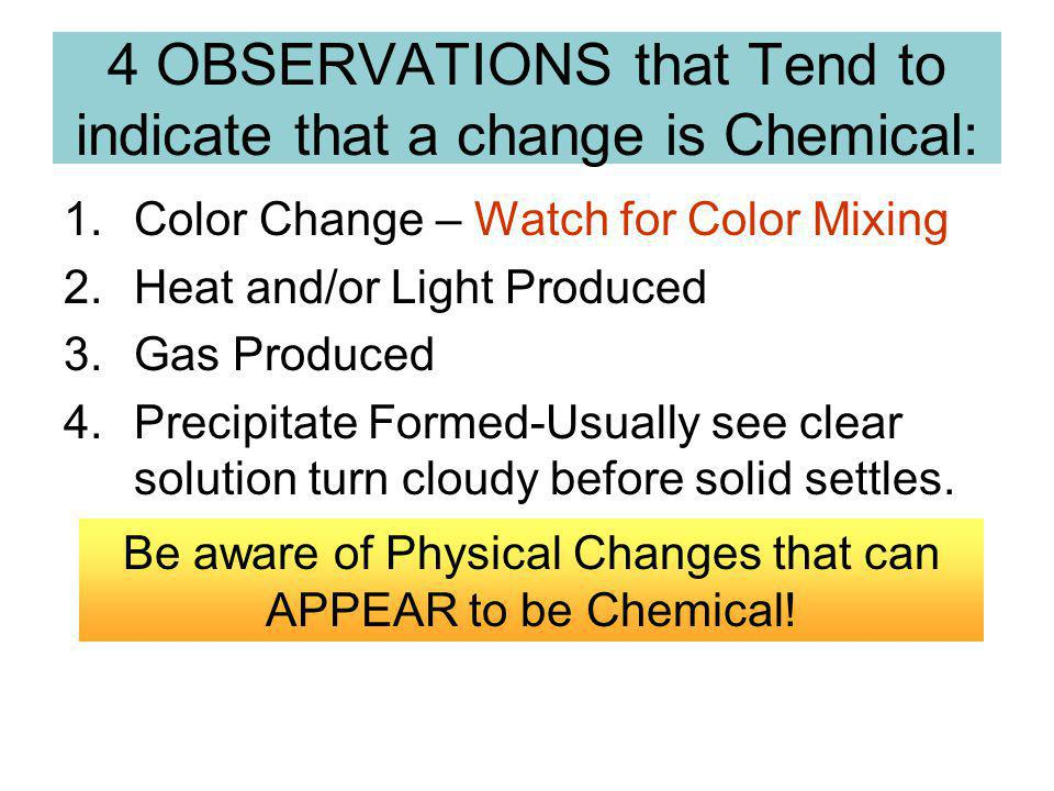 4 OBSERVATIONS that Tend to indicate that a change is Chemical: 1.Color Change – Watch for Color Mixing 2.Heat and/or Light Produced 3.Gas Produced 4.Precipitate Formed-Usually see clear solution turn cloudy before solid settles.