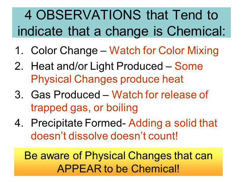 4 OBSERVATIONS that Tend to indicate that a change is Chemical: 1.Color Change – Watch for Color Mixing 2.Heat and/or Light Produced – Some Physical Changes produce heat 3.Gas Produced – Watch for release of trapped gas, or boiling 4.Precipitate Formed- Adding a solid that doesnt dissolve doesnt count.