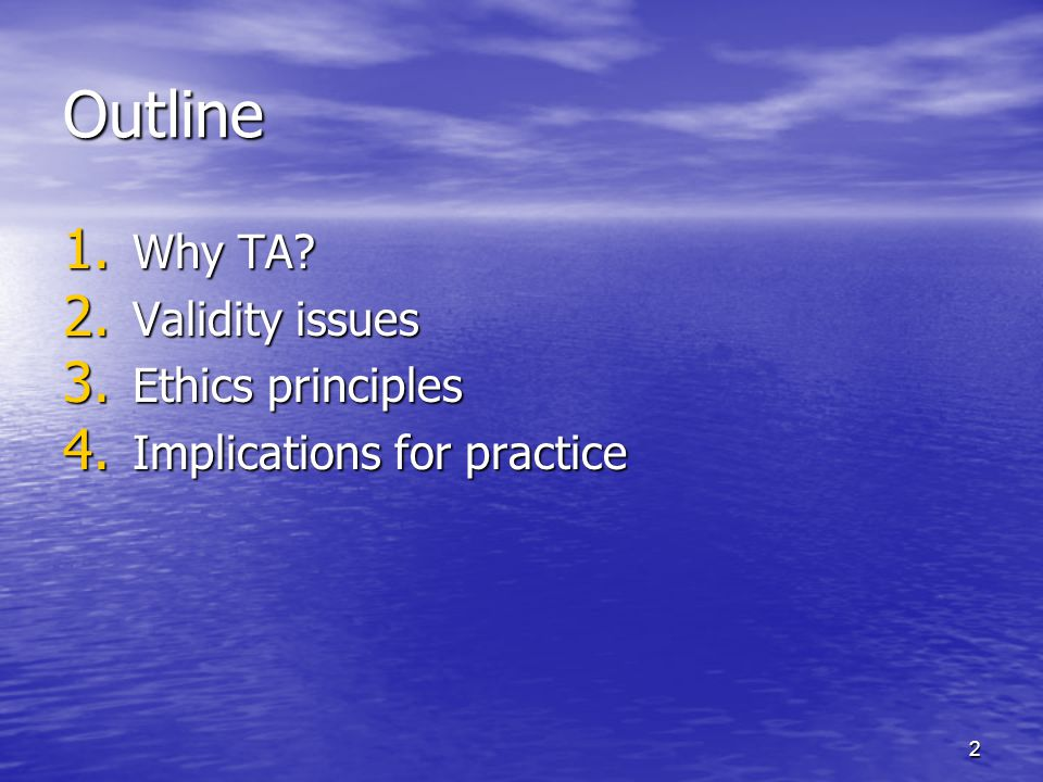 2 Outline 1. Why TA? 2. Validity issues 3. Ethics principles 4. Implications for practice