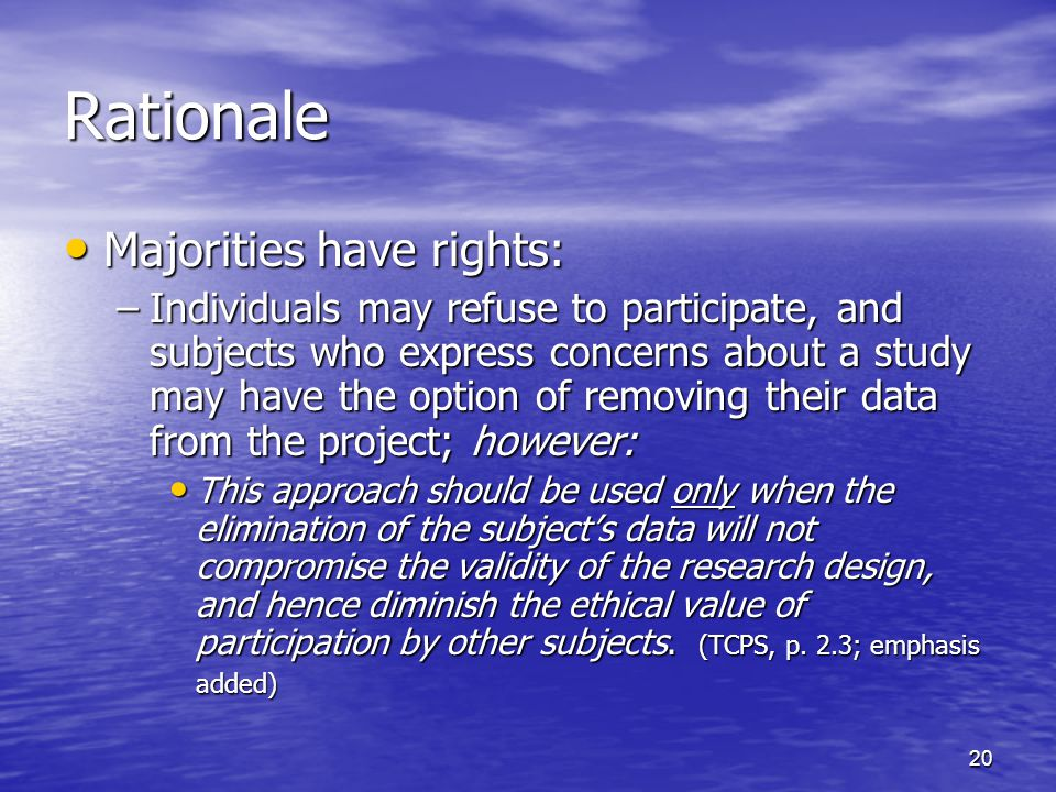 20 Rationale Majorities have rights: Majorities have rights: –Individuals may refuse to participate, and subjects who express concerns about a study may have the option of removing their data from the project; however: This approach should be used only when the elimination of the subjects data will not compromise the validity of the research design, and hence diminish the ethical value of participation by other subjects.
