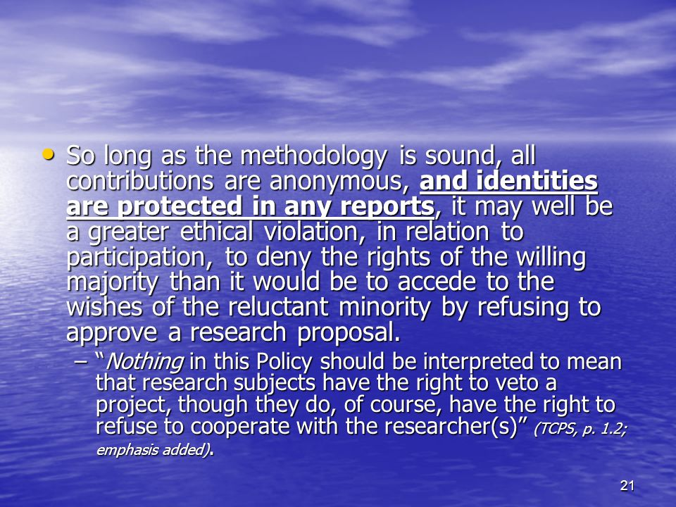 21 So long as the methodology is sound, all contributions are anonymous, and identities are protected in any reports, it may well be a greater ethical violation, in relation to participation, to deny the rights of the willing majority than it would be to accede to the wishes of the reluctant minority by refusing to approve a research proposal.