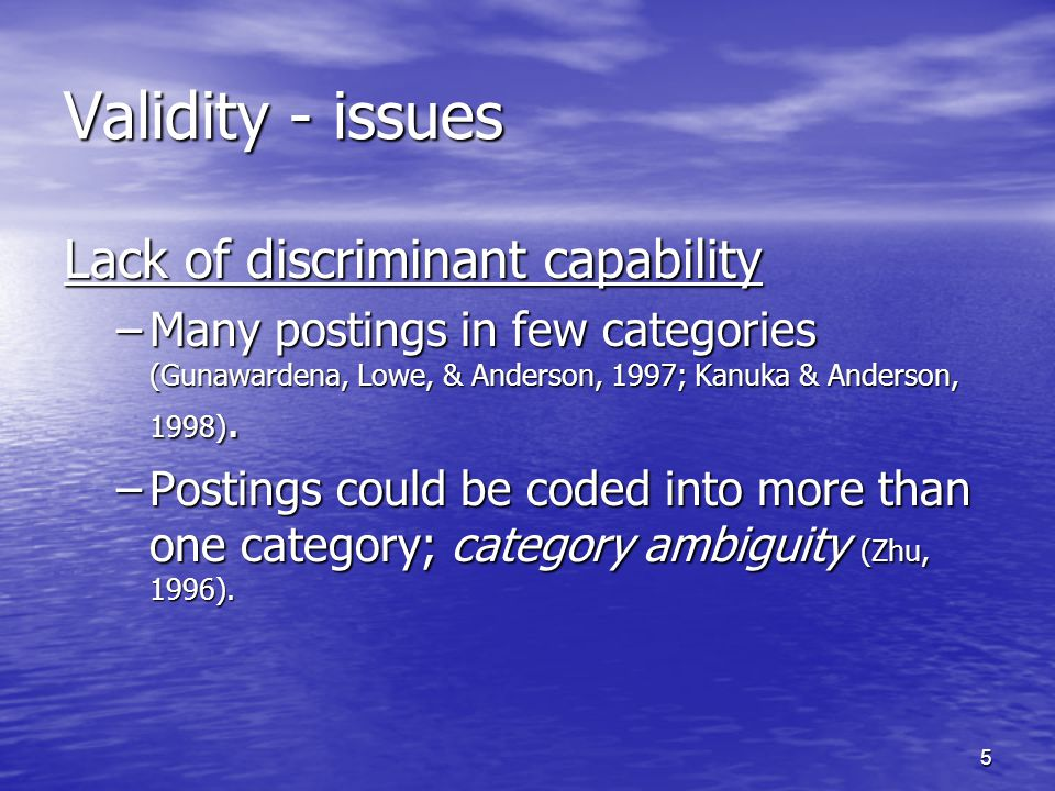 5 Validity - issues Lack of discriminant capability –Many postings in few categories (Gunawardena, Lowe, & Anderson, 1997; Kanuka & Anderson, 1998).