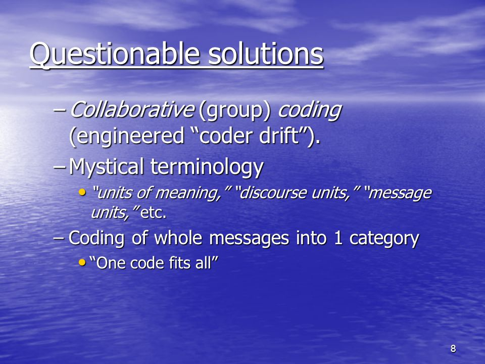 8 Questionable solutions –Collaborative (group) coding (engineered coder drift).
