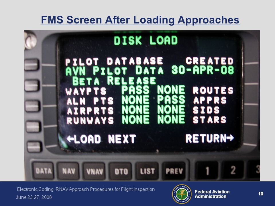 10 Federal Aviation Administration Electronic Coding RNAV Approach Procedures for Flight Inspection June 23-27, 2008 FMS Screen After Loading Approaches