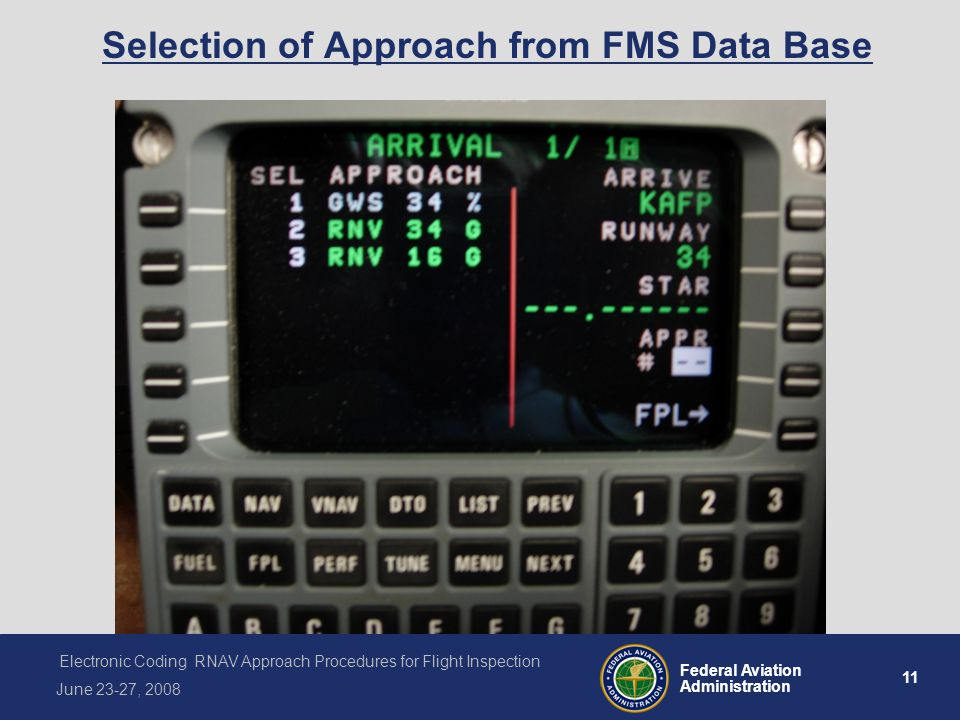 11 Federal Aviation Administration Electronic Coding RNAV Approach Procedures for Flight Inspection June 23-27, 2008 Selection of Approach from FMS Data Base