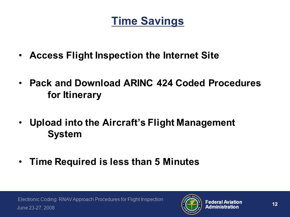 12 Federal Aviation Administration Electronic Coding RNAV Approach Procedures for Flight Inspection June 23-27, 2008 Time Savings Access Flight Inspection the Internet Site Pack and Download ARINC 424 Coded Procedures for Itinerary Upload into the Aircrafts Flight Management System Time Required is less than 5 Minutes