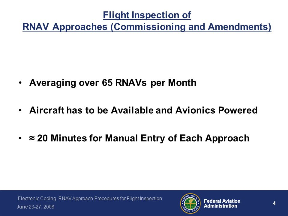 5 Federal Aviation Administration Electronic Coding RNAV Approach Procedures for Flight Inspection June 23-27, 2008 The GOLD STANDARD Navigation Data Base A Process of Automation for: Developing a Flight Procedure, Validating the Flight Procedure, ARINC 424 Coding the Procedure, Electronically Packing the Coded Procedure into a Navigation Data Base Flight Inspect/Validate using the Navigation Data Base Release to Commercial Data Base Suppliers