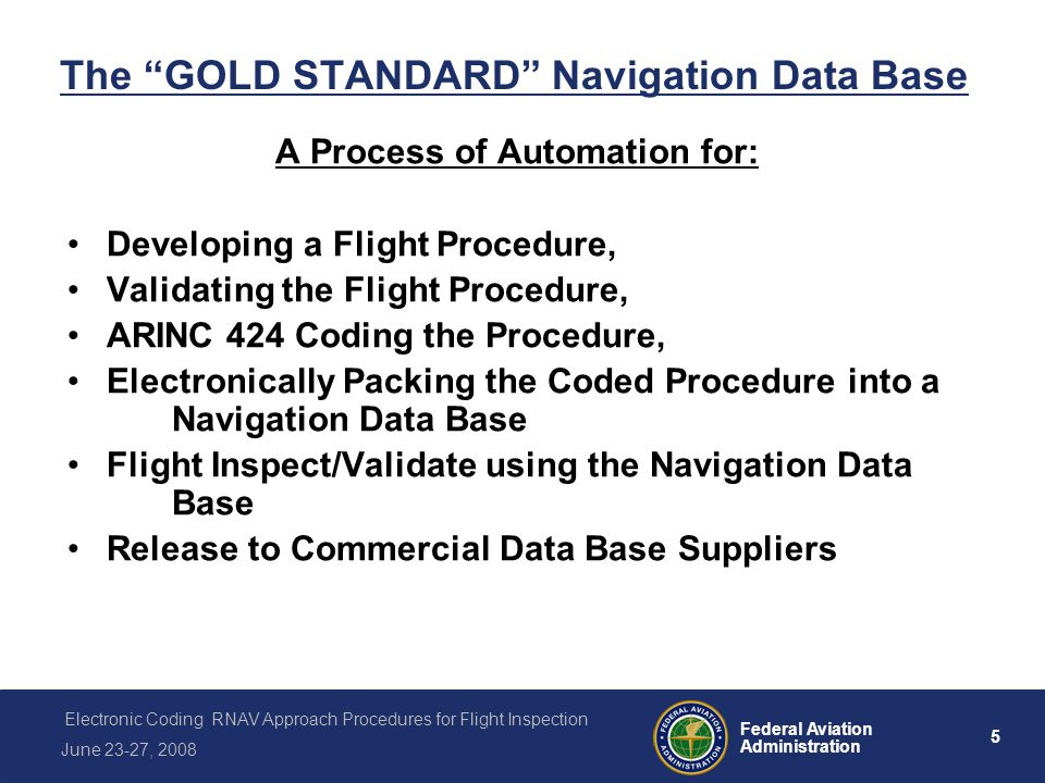 6 Federal Aviation Administration Electronic Coding RNAV Approach Procedures for Flight Inspection June 23-27, 2008 Instrument Flight Procedures Software Program (IFP) When flight procedure development is completed, the data is entered into a software program called Instrument Flight Procedures Program (IFP).
